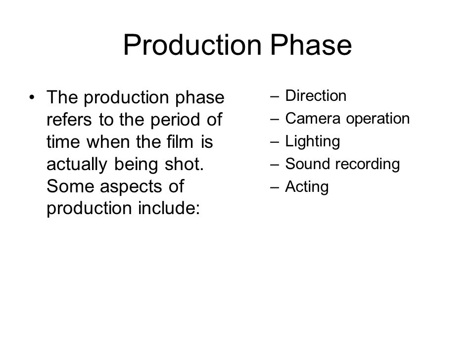 Production Phase The production phase refers to the period of time when the film is actually being shot. Some aspects of production include: –Directio