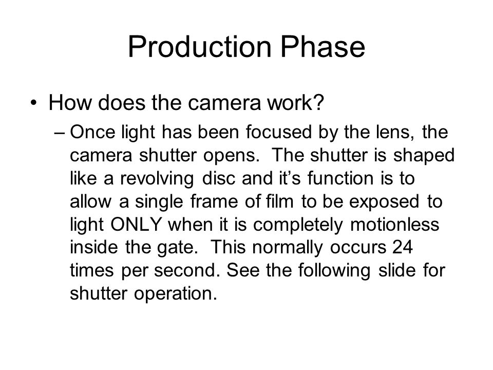 Production Phase How does the camera work? –Once light has been focused by the lens, the camera shutter opens. The shutter is shaped like a revolving