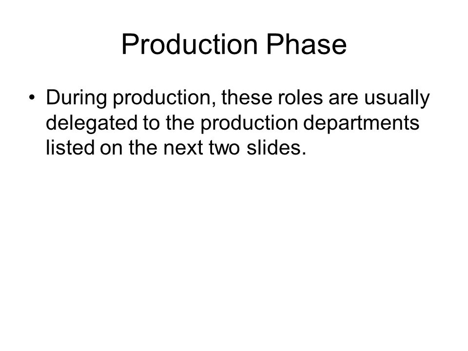 Production Phase During production, these roles are usually delegated to the production departments listed on the next two slides.