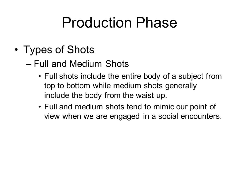Production Phase Types of Shots –Full and Medium Shots Full shots include the entire body of a subject from top to bottom while medium shots generally