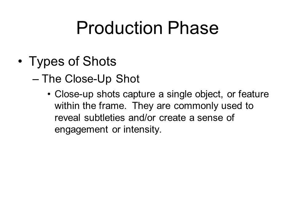 Production Phase Types of Shots –The Close-Up Shot Close-up shots capture a single object, or feature within the frame. They are commonly used to reve