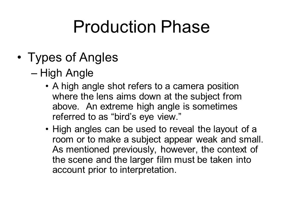 Production Phase Types of Angles –High Angle A high angle shot refers to a camera position where the lens aims down at the subject from above. An extr