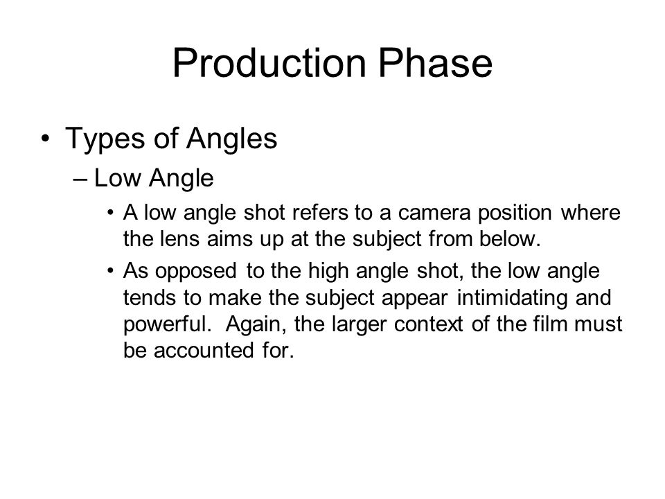Production Phase Types of Angles –Low Angle A low angle shot refers to a camera position where the lens aims up at the subject from below. As opposed