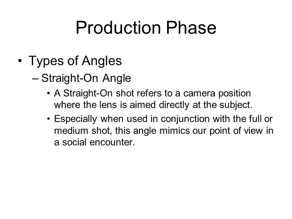 Production Phase Types of Angles –Straight-On Angle A Straight-On shot refers to a camera position where the lens is aimed directly at the subject. Es