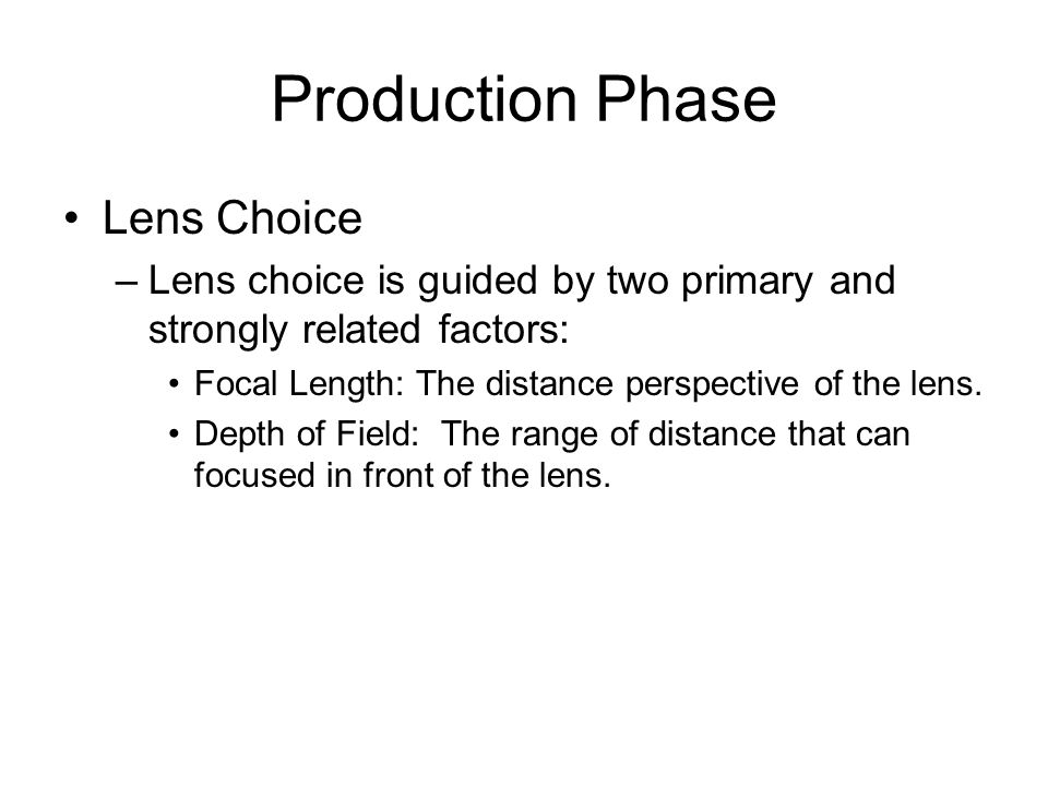 Production Phase Lens Choice –Lens choice is guided by two primary and strongly related factors: Focal Length: The distance perspective of the lens. D