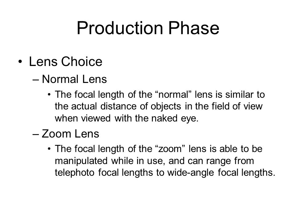 "Production Phase Lens Choice –Normal Lens The focal length of the ""normal"" lens is similar to the actual distance of objects in the field of view when"