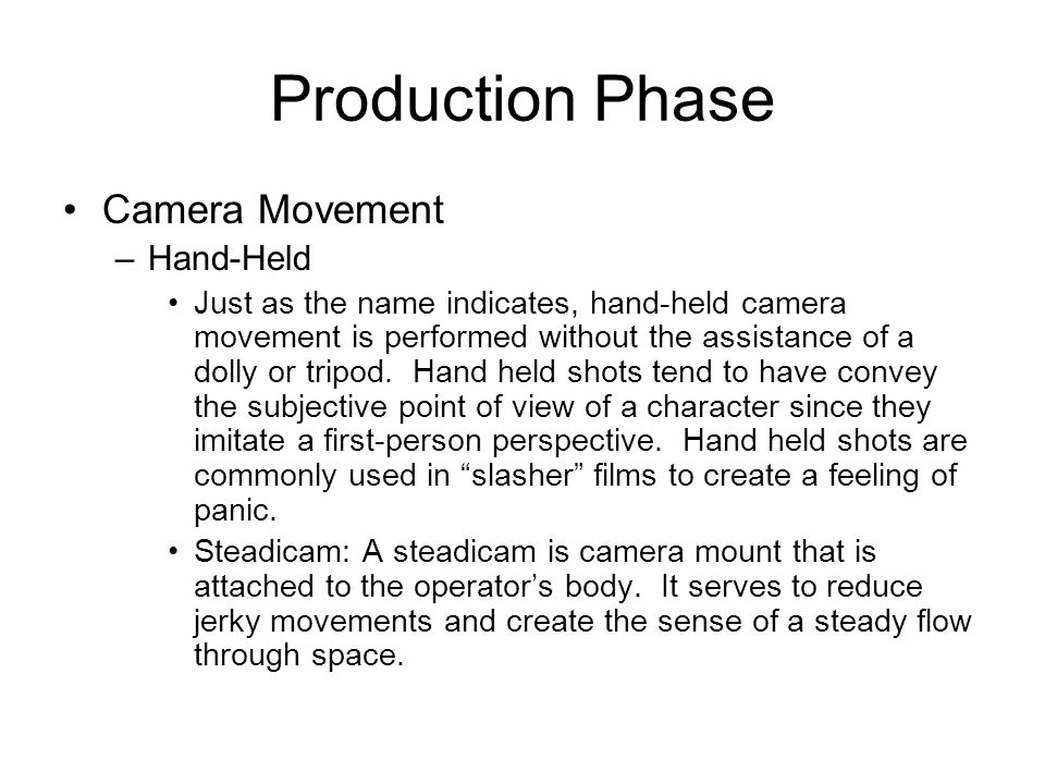 Production Phase Camera Movement –Hand-Held Just as the name indicates, hand-held camera movement is performed without the assistance of a dolly or tr