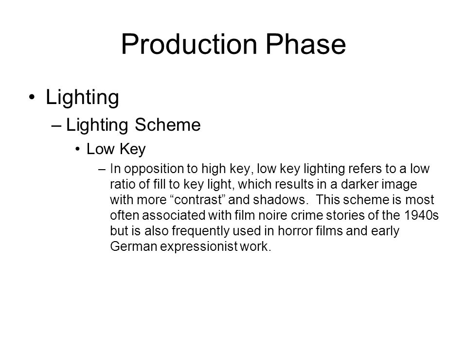 Production Phase Lighting –Lighting Scheme Low Key –In opposition to high key, low key lighting refers to a low ratio of fill to key light, which resu