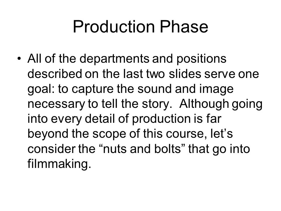 Production Phase All of the departments and positions described on the last two slides serve one goal: to capture the sound and image necessary to tel