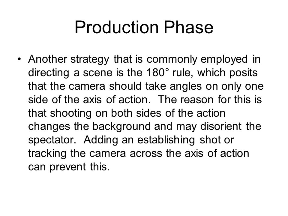 Production Phase Another strategy that is commonly employed in directing a scene is the 180° rule, which posits that the camera should take angles on