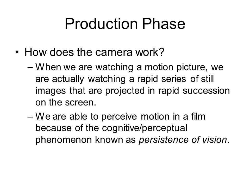 Production Phase How does the camera work? –When we are watching a motion picture, we are actually watching a rapid series of still images that are pr