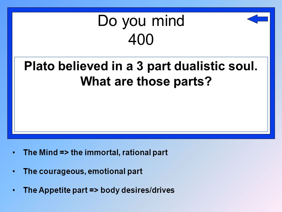 Do you mind 400 Plato believed in a 3 part dualistic soul. What are those parts? The Mind => the immortal, rational part The courageous, emotional par