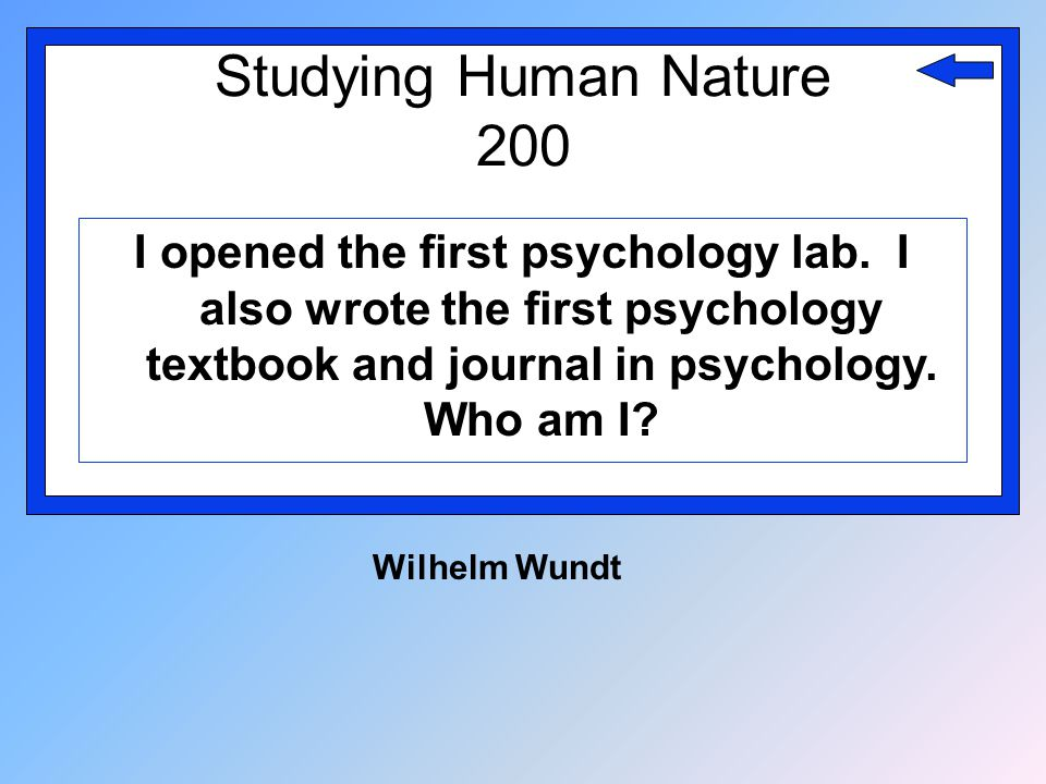 Studying Human Nature 200 I opened the first psychology lab. I also wrote the first psychology textbook and journal in psychology. Who am I? Wilhelm W