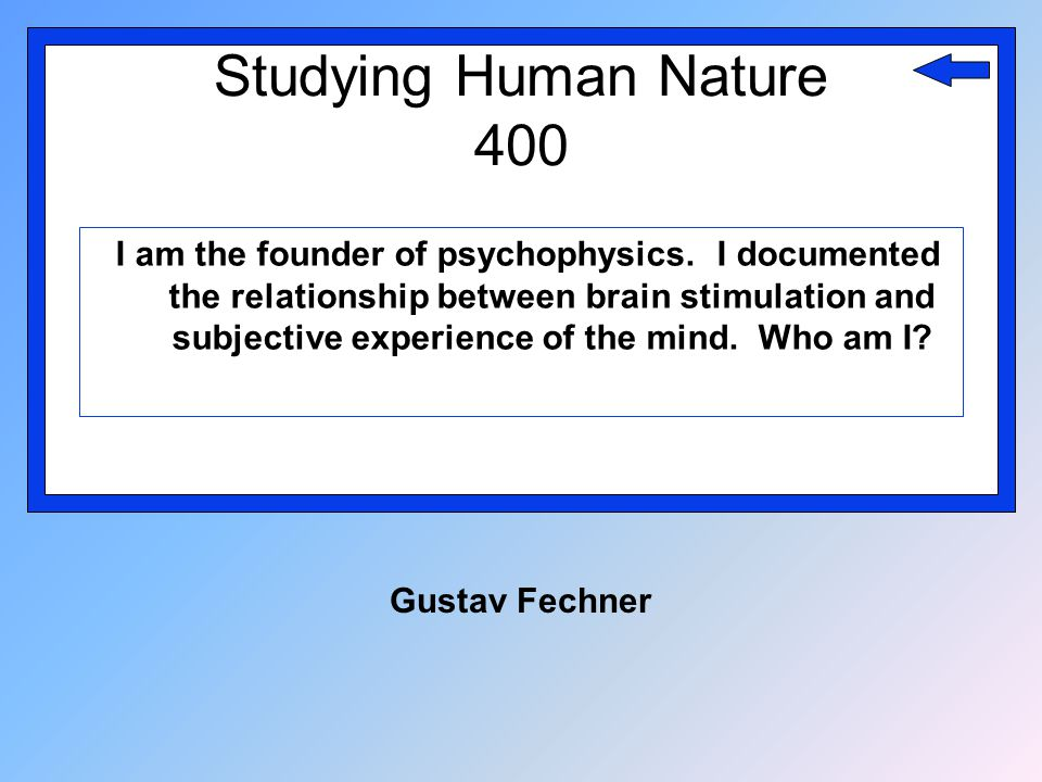 Studying Human Nature 400 I am the founder of psychophysics. I documented the relationship between brain stimulation and subjective experience of the