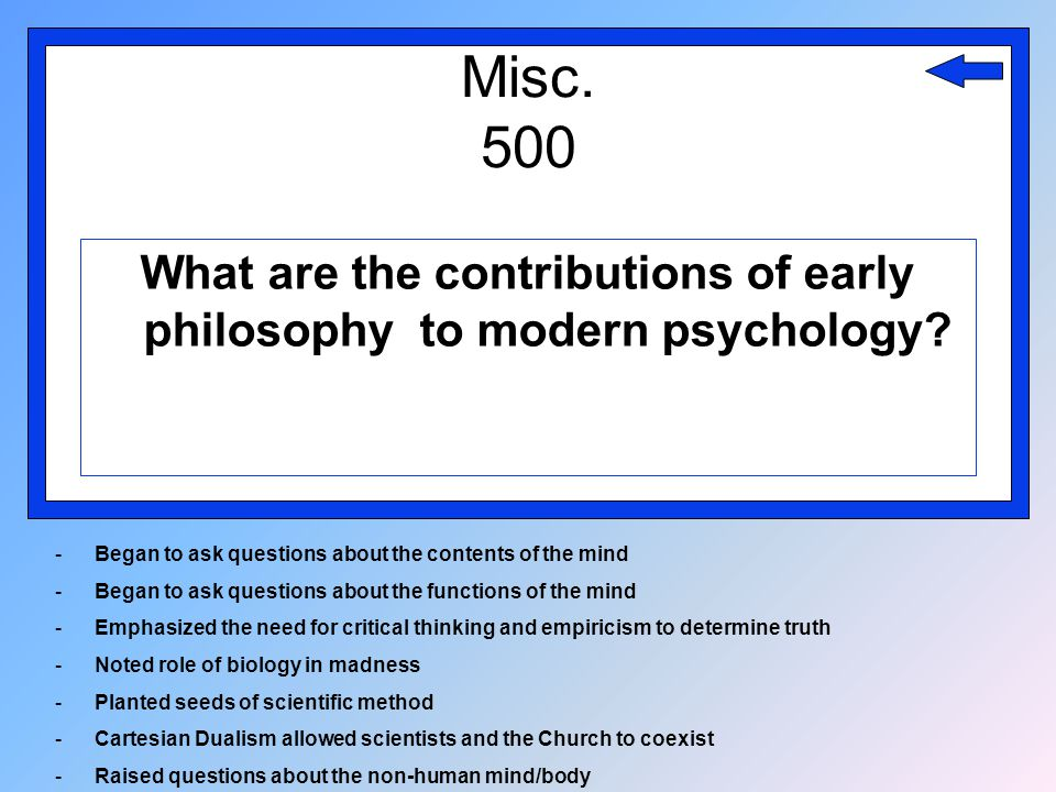 Misc. 500 What are the contributions of early philosophy to modern psychology? -Began to ask questions about the contents of the mind -Began to ask qu