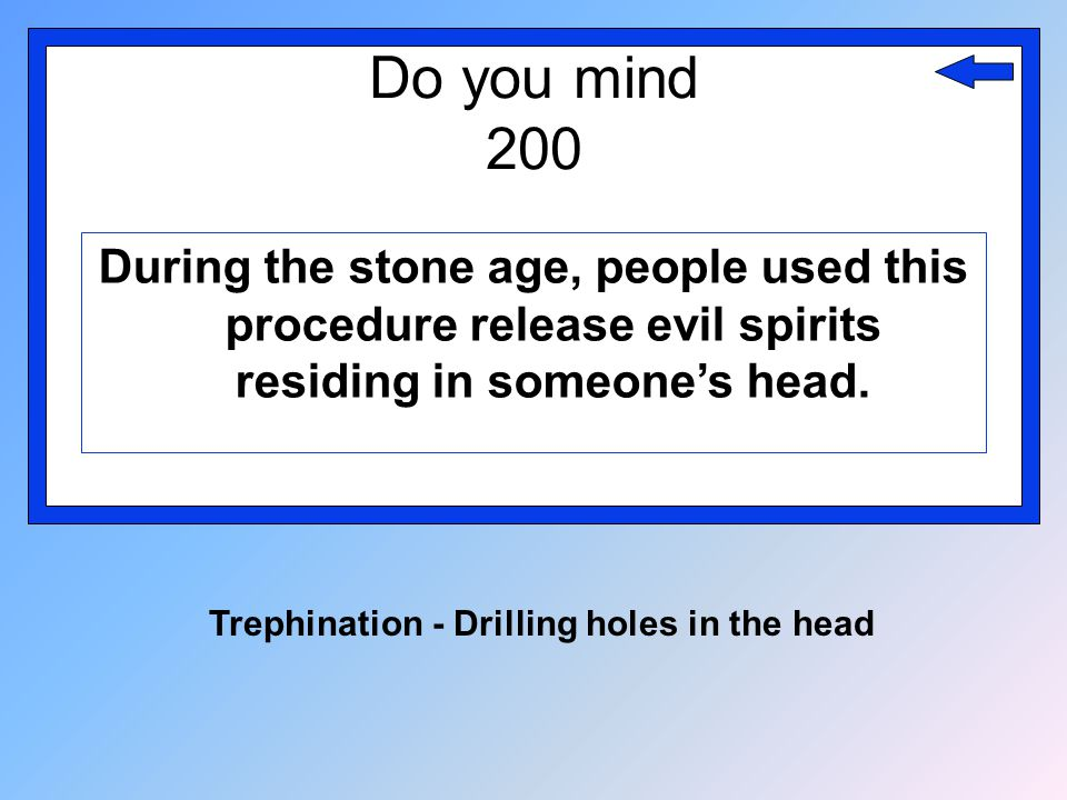 Do you mind 200 During the stone age, people used this procedure release evil spirits residing in someone's head. Trephination - Drilling holes in the