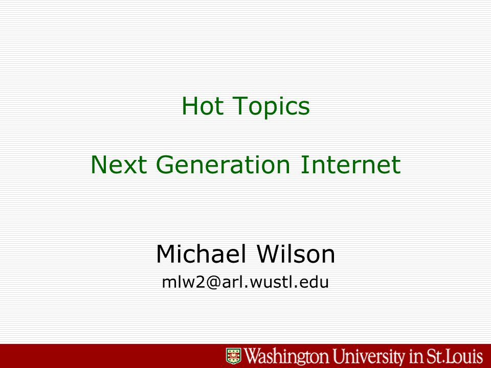 Michael Wilson mlw2@arl.wustl.edu Hot Topics Next Generation Internet