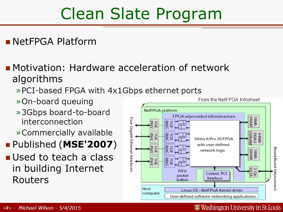 16 - Michael Wilson - 5/4/2015 Clean Slate Program NetFPGA Platform Motivation: Hardware acceleration of network algorithms »PCI-based FPGA with 4x1Gbps ethernet ports »On-board queuing »3Gbps board-to-board interconnection »Commercially available Published (MSE 2007) Used to teach a class in building Internet Routers From the NetFPGA Infosheet