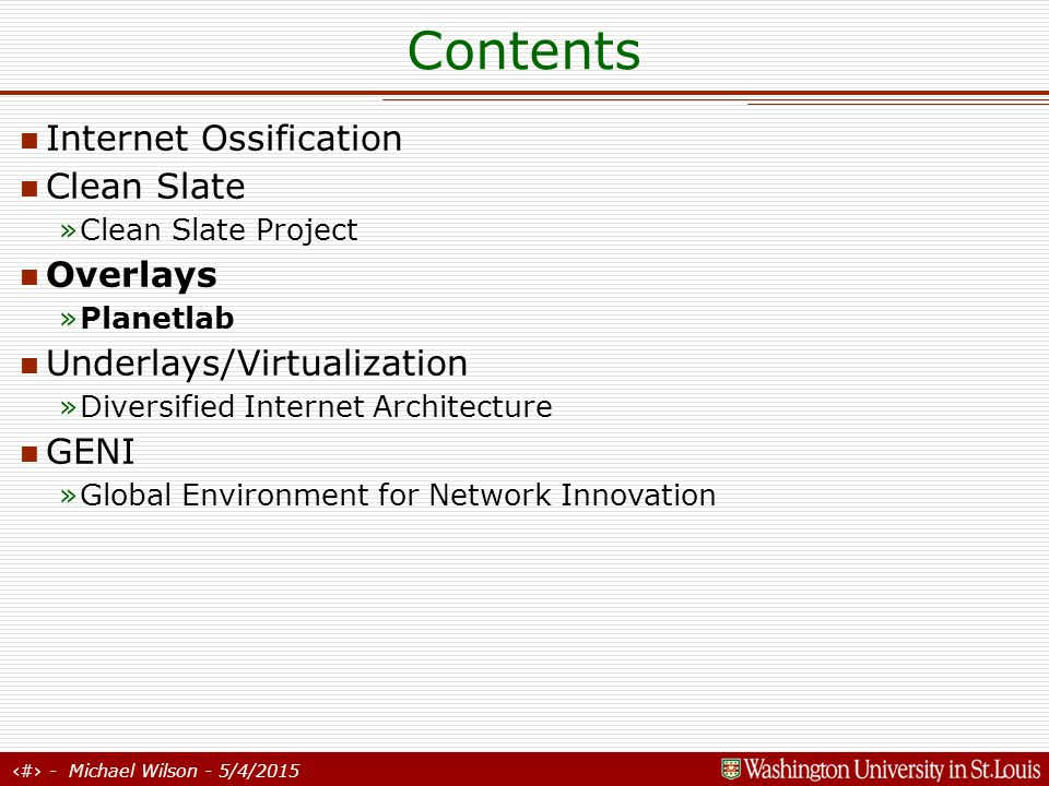 19 - Michael Wilson - 5/4/2015 Contents Internet Ossification Clean Slate »Clean Slate Project Overlays »Planetlab Underlays/Virtualization »Diversified Internet Architecture GENI »Global Environment for Network Innovation