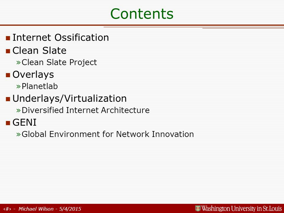 2 - Michael Wilson - 5/4/2015 Contents Internet Ossification Clean Slate »Clean Slate Project Overlays »Planetlab Underlays/Virtualization »Diversified Internet Architecture GENI »Global Environment for Network Innovation