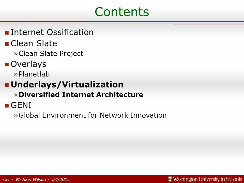 29 - Michael Wilson - 5/4/2015 Contents Internet Ossification Clean Slate »Clean Slate Project Overlays »Planetlab Underlays/Virtualization »Diversified Internet Architecture GENI »Global Environment for Network Innovation