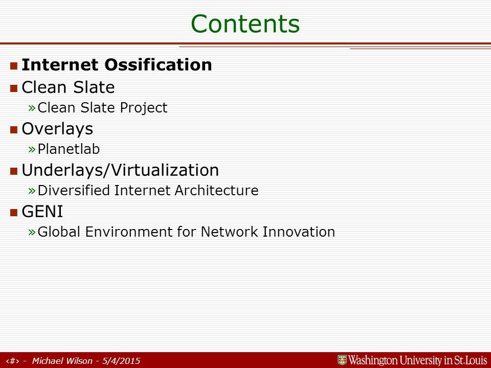 3 - Michael Wilson - 5/4/2015 Contents Internet Ossification Clean Slate »Clean Slate Project Overlays »Planetlab Underlays/Virtualization »Diversified Internet Architecture GENI »Global Environment for Network Innovation