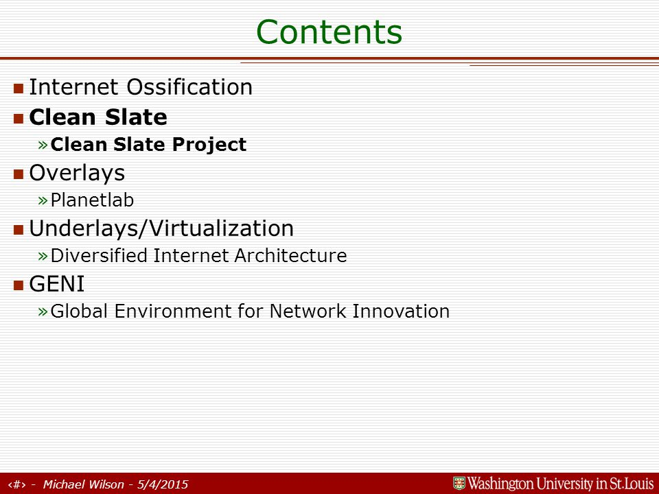 7 - Michael Wilson - 5/4/2015 Contents Internet Ossification Clean Slate »Clean Slate Project Overlays »Planetlab Underlays/Virtualization »Diversified Internet Architecture GENI »Global Environment for Network Innovation