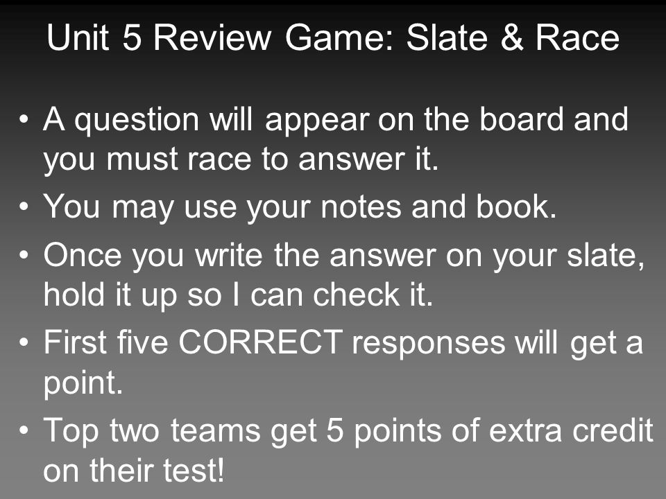 Unit 5 Review Game: Slate & Race A question will appear on the board and you must race to answer it.