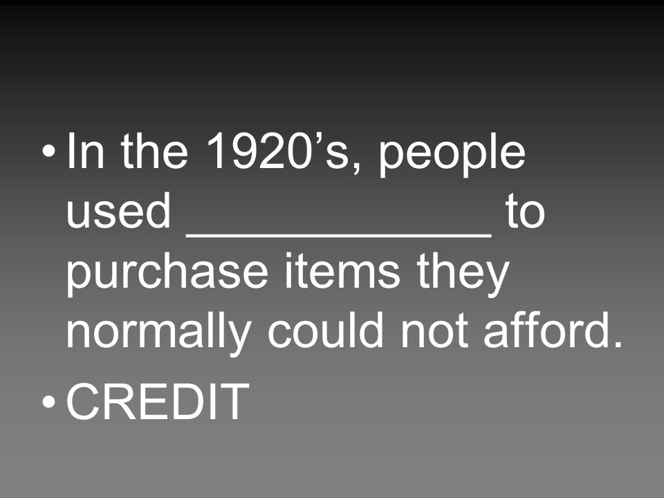 In the 1920's, people used ___________ to purchase items they normally could not afford. CREDIT