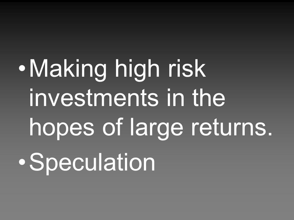 Making high risk investments in the hopes of large returns. Speculation