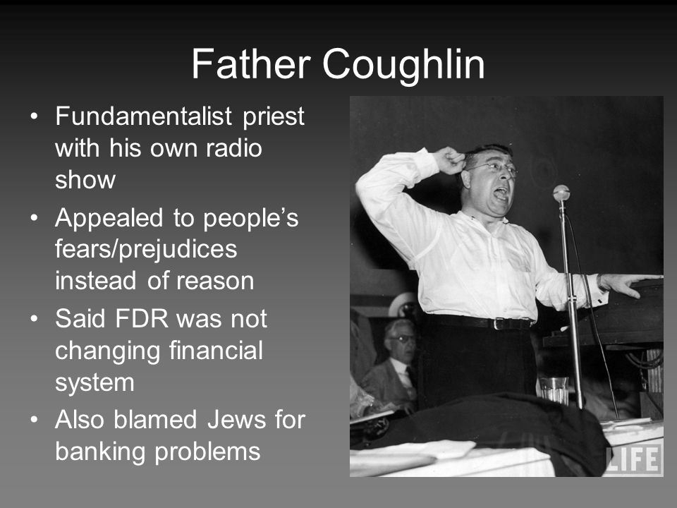 Father Coughlin Fundamentalist priest with his own radio show Appealed to people's fears/prejudices instead of reason Said FDR was not changing financial system Also blamed Jews for banking problems