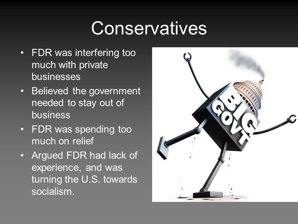 Conservatives FDR was interfering too much with private businesses Believed the government needed to stay out of business FDR was spending too much on relief Argued FDR had lack of experience, and was turning the U.S.