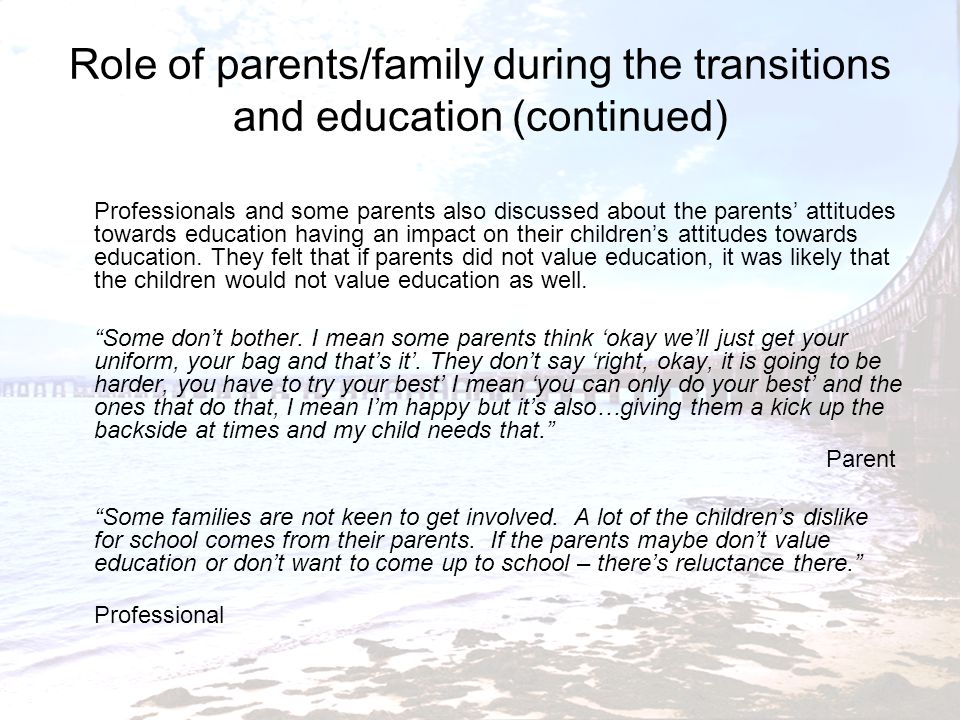 Role of parents/family during the transitions and education (continued) There were some indications that parents might be having problems with dealing with transition themselves.
