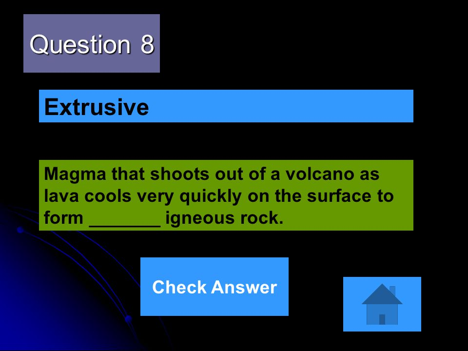 Question 8 Magma that shoots out of a volcano as lava cools very quickly on the surface to form _______ igneous rock. Extrusive Check Answer