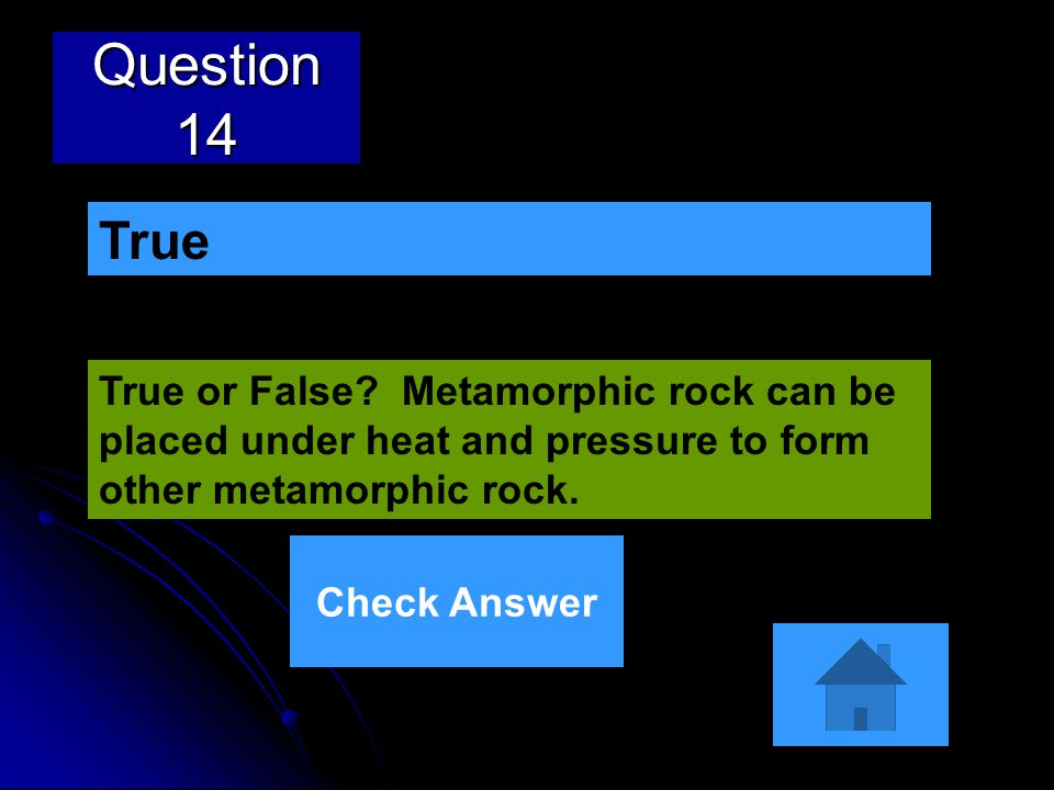 Question 14 True or False? Metamorphic rock can be placed under heat and pressure to form other metamorphic rock. True Check Answer