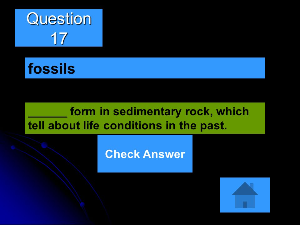 Question 17 ______ form in sedimentary rock, which tell about life conditions in the past. fossils Check Answer