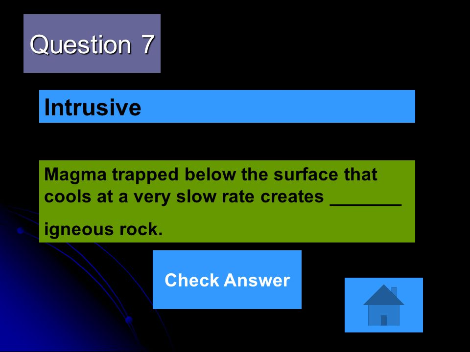 Question 7 Magma trapped below the surface that cools at a very slow rate creates _______ igneous rock. Intrusive Check Answer