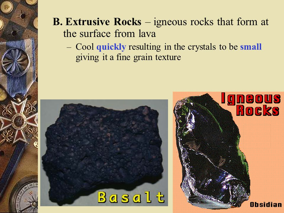 A. Intrusive Rocks – igneous rocks that form underground from magma – Cool slowly allowing crystals to grow large giving it a coarse-grain texture