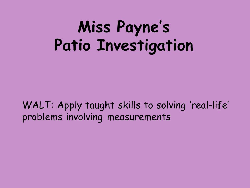 Miss Payne's Patio Investigation WALT: Apply taught skills to solving 'real-life' problems involving measurements