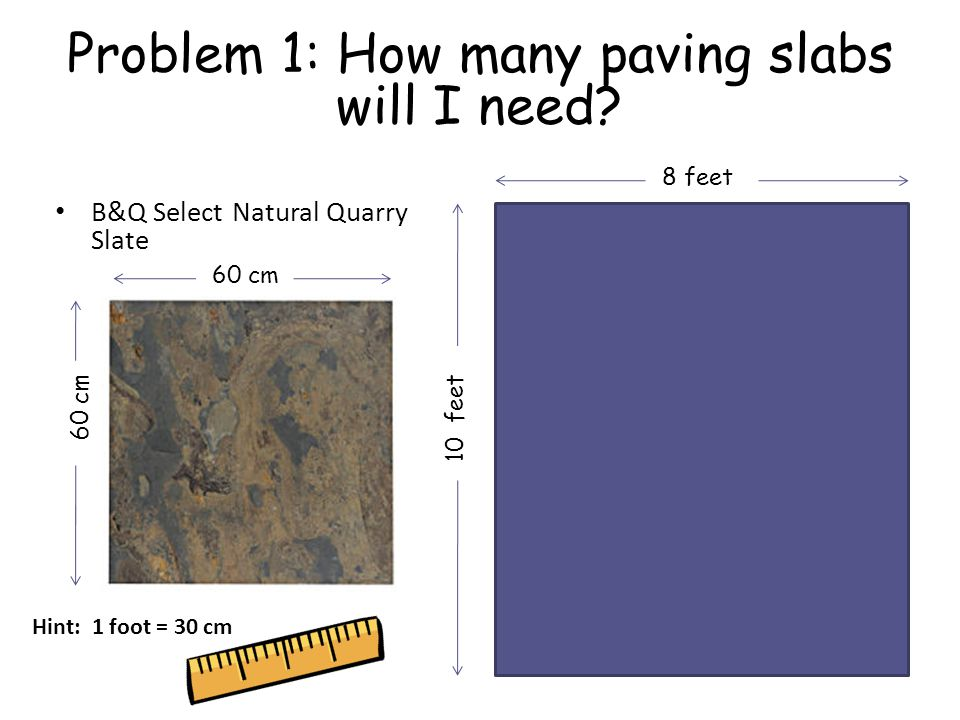 Problem 1: How many paving slabs will I need? B&Q Select Natural Quarry Slate 60 cm 10 feet 8 feet Hint: 1 foot = 30 cm