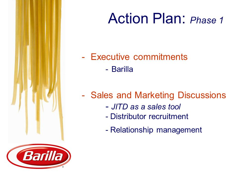 Action Plan: Phase 1 -Executive commitments -Barilla -Sales and Marketing Discussions - JITD as a sales tool - Distributor recruitment - Relationship management