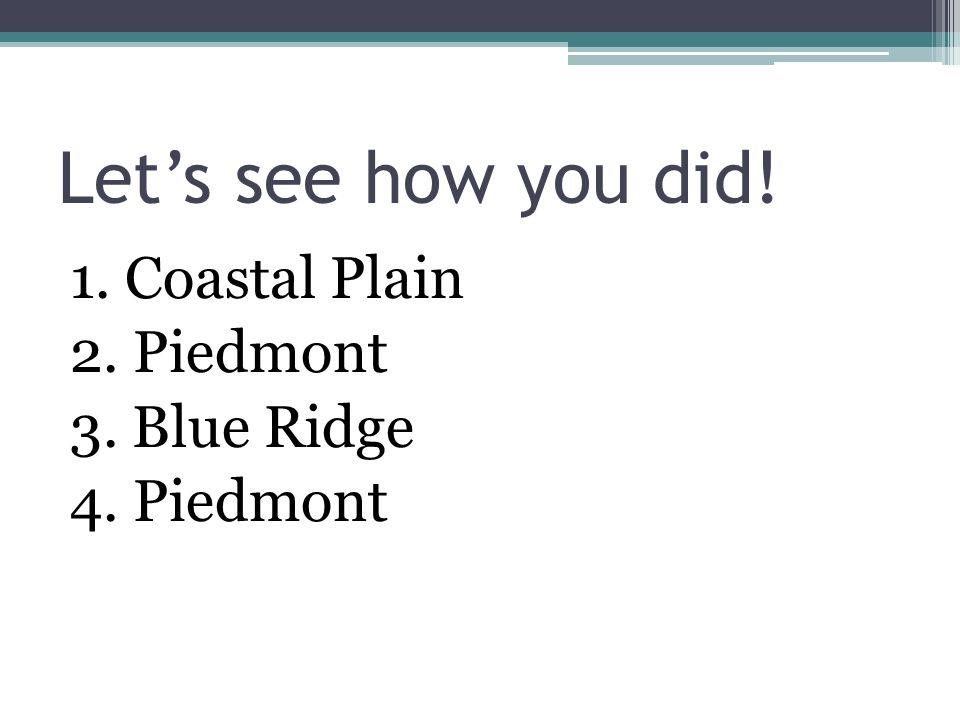 Let's see how you did! 1. Coastal Plain 2. Piedmont 3. Blue Ridge 4. Piedmont