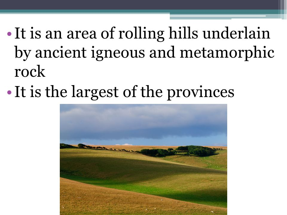 It is an area of rolling hills underlain by ancient igneous and metamorphic rock It is the largest of the provinces