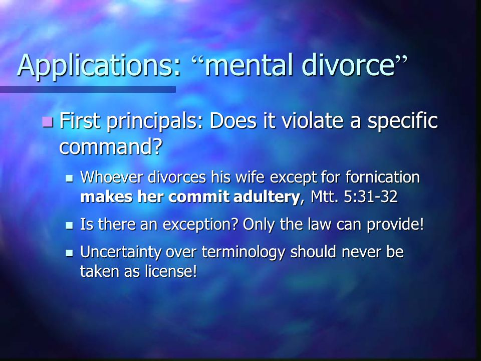 Applications: mental divorce First principals: Does it violate a specific command.