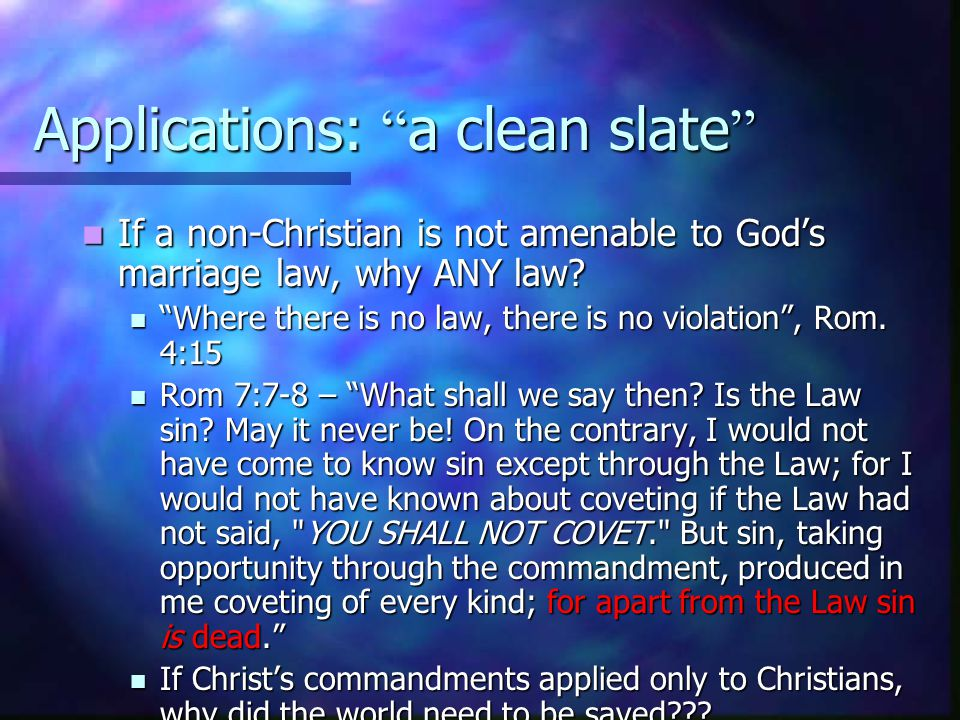 Applications: a clean slate If a non-Christian is not amenable to God's marriage law, why ANY law.