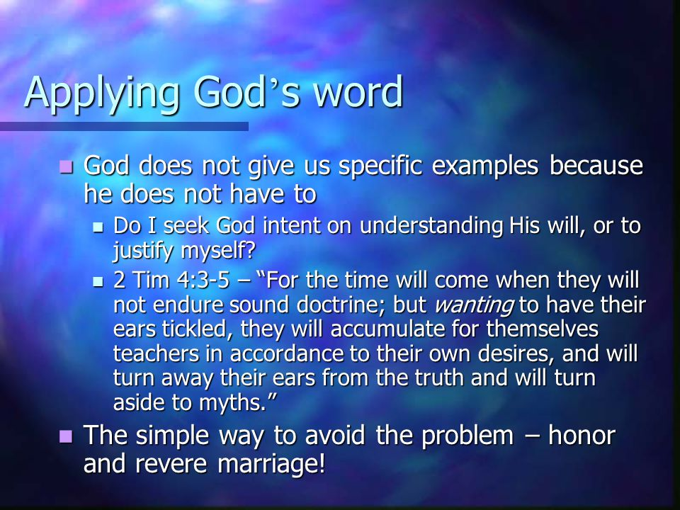 Applying God ' s word God does not give us specific examples because he does not have to God does not give us specific examples because he does not have to Do I seek God intent on understanding His will, or to justify myself.