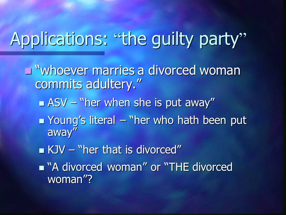 Applications: the guilty party whoever marries a divorced woman commits adultery. whoever marries a divorced woman commits adultery. ASV – her when she is put away ASV – her when she is put away Young's literal – her who hath been put away Young's literal – her who hath been put away KJV – her that is divorced KJV – her that is divorced A divorced woman or THE divorced woman .