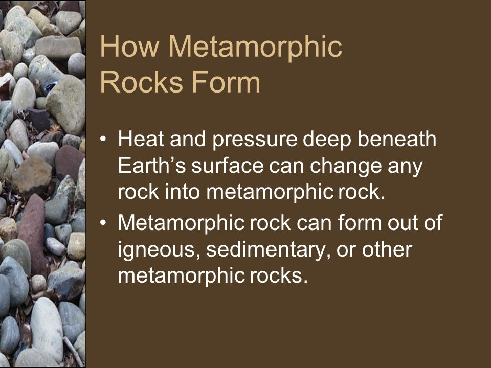 How Metamorphic Rocks Form Heat and pressure deep beneath Earth's surface can change any rock into metamorphic rock.