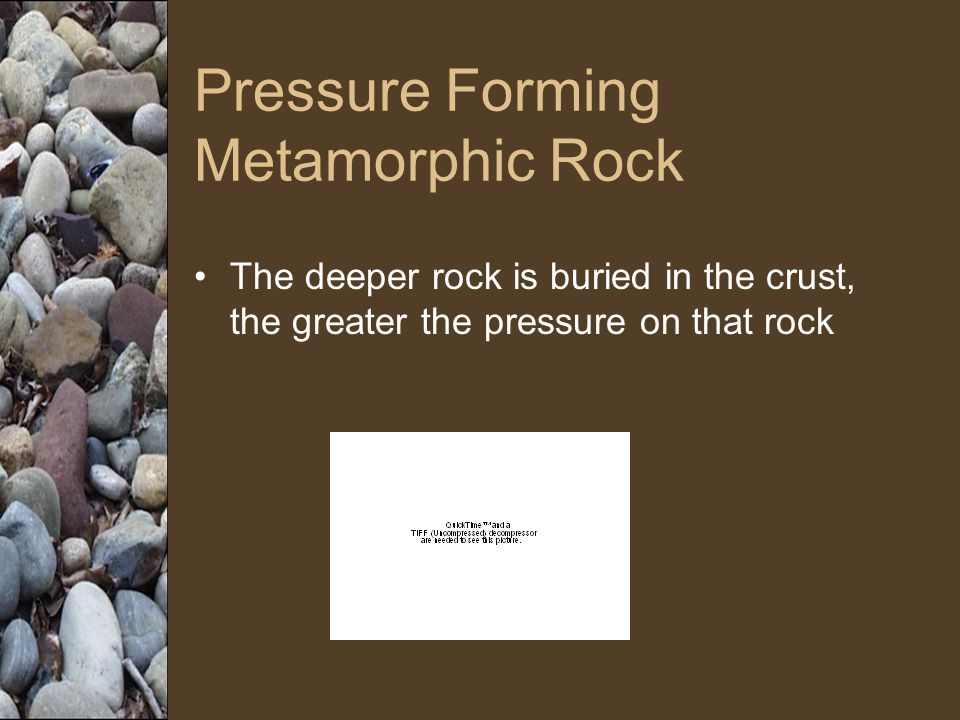 Pressure Forming Metamorphic Rock The deeper rock is buried in the crust, the greater the pressure on that rock