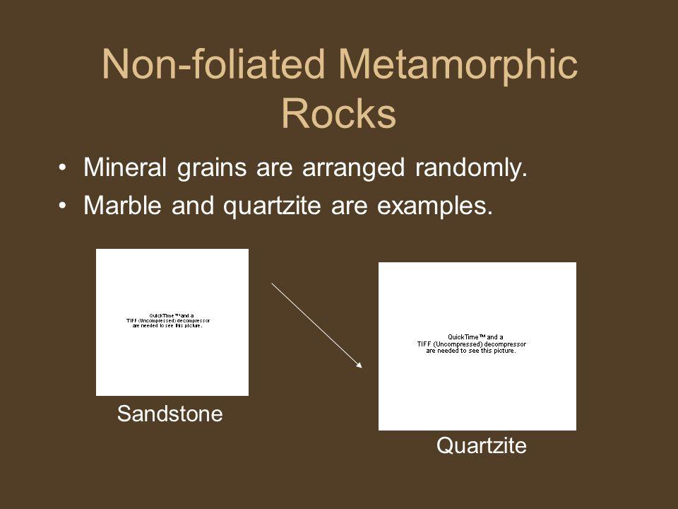 Non-foliated Metamorphic Rocks Mineral grains are arranged randomly. Marble and quartzite are examples. Sandstone Quartzite